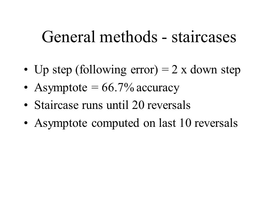 General methods - staircases Up step (following error) = 2 x down step Asymptote = 66.7% accuracy Staircase runs until 20 reversals Asymptote computed