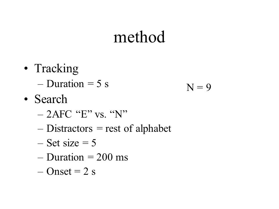 method Tracking –Duration = 5 s Search –2AFC E vs. N –Distractors = rest of alphabet –Set size = 5 –Duration = 200 ms –Onset = 2 s N = 9