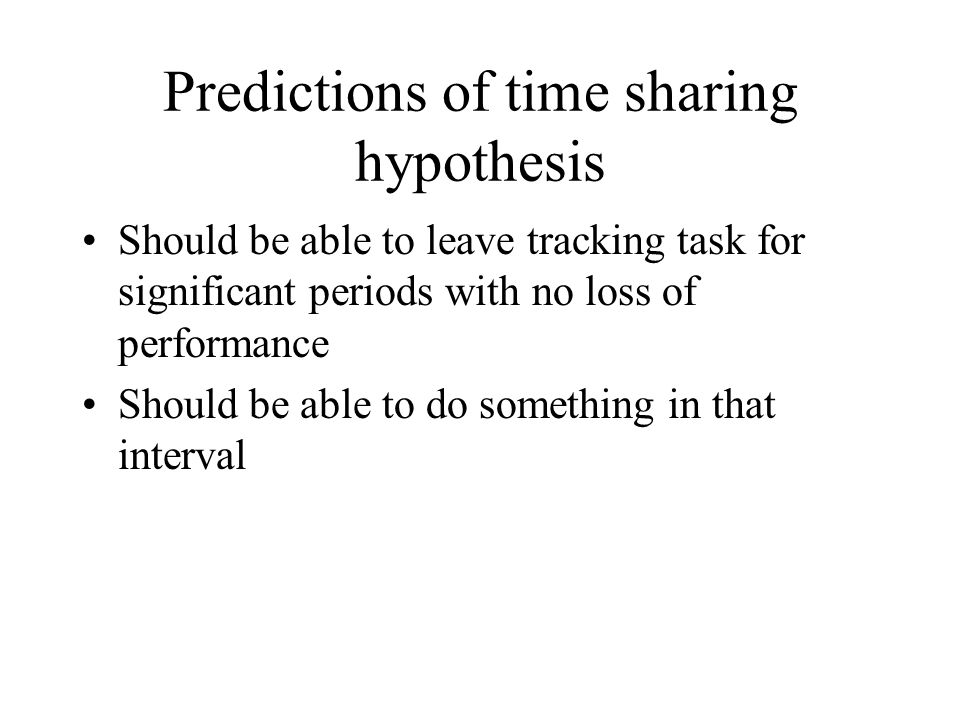 Predictions of time sharing hypothesis Should be able to leave tracking task for significant periods with no loss of performance Should be able to do