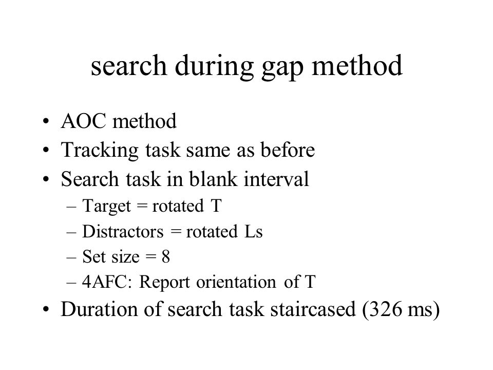 search during gap method AOC method Tracking task same as before Search task in blank interval –Target = rotated T –Distractors = rotated Ls –Set size