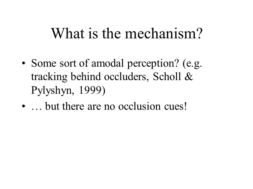 What is the mechanism? Some sort of amodal perception? (e.g. tracking behind occluders, Scholl & Pylyshyn, 1999) … but there are no occlusion cues!
