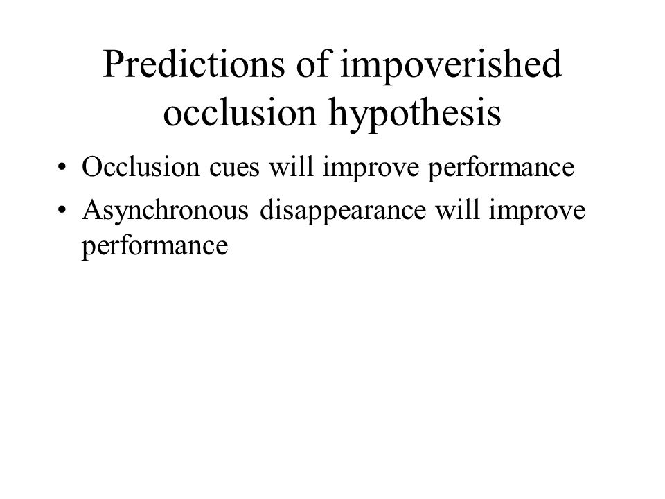 Predictions of impoverished occlusion hypothesis Occlusion cues will improve performance Asynchronous disappearance will improve performance