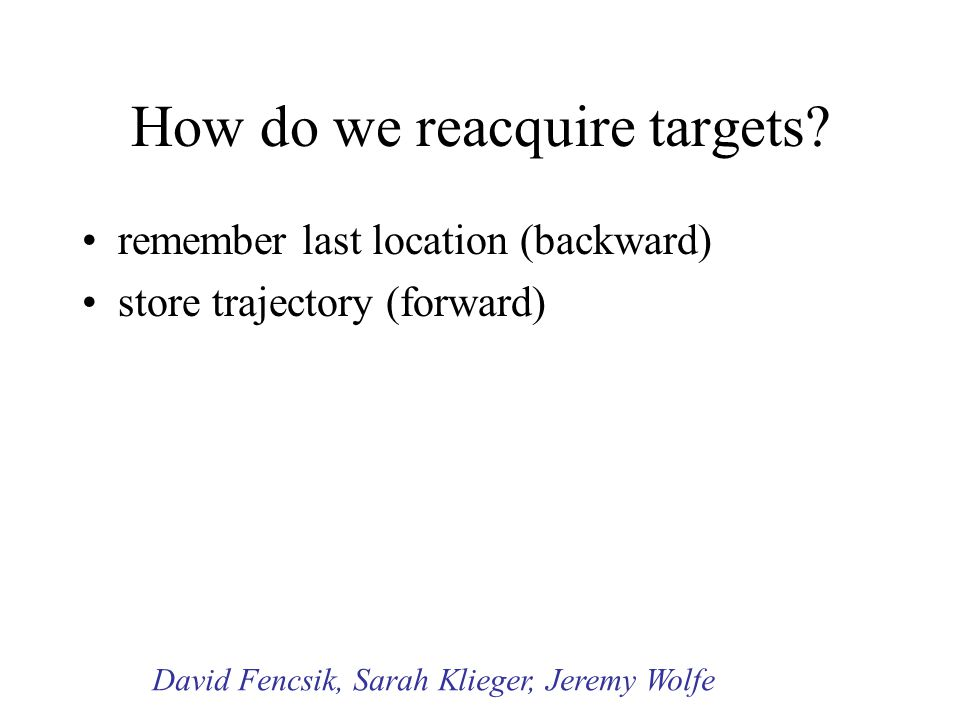 How do we reacquire targets? remember last location (backward) store trajectory (forward) David Fencsik, Sarah Klieger, Jeremy Wolfe