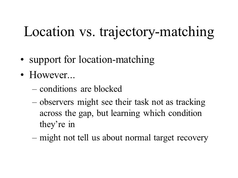 Location vs. trajectory-matching support for location-matching However... –conditions are blocked –observers might see their task not as tracking acro