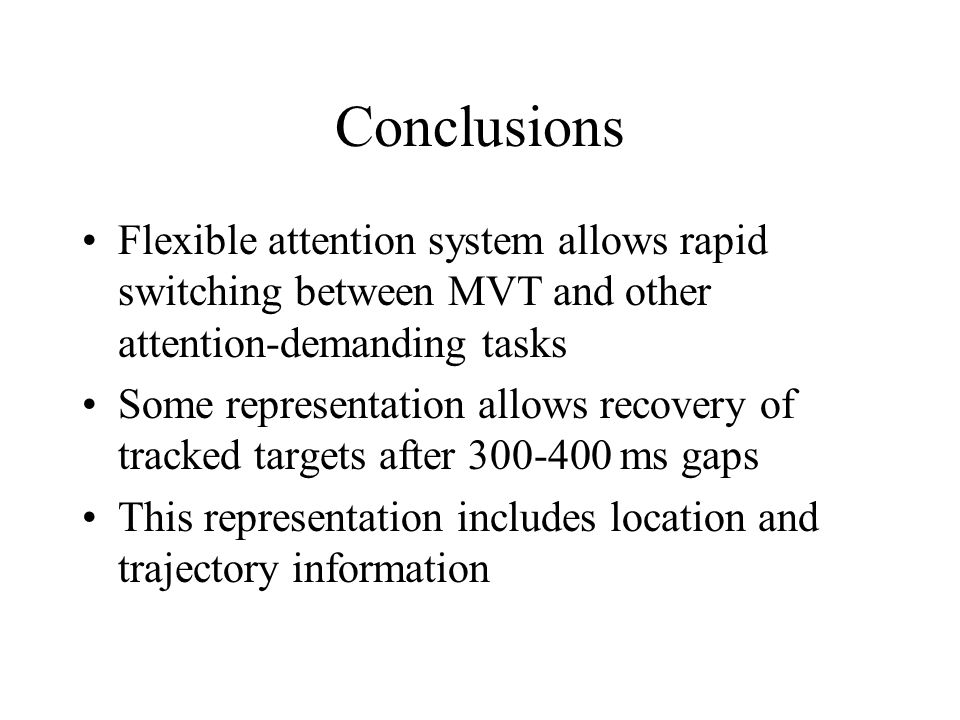 Conclusions Flexible attention system allows rapid switching between MVT and other attention-demanding tasks Some representation allows recovery of tr