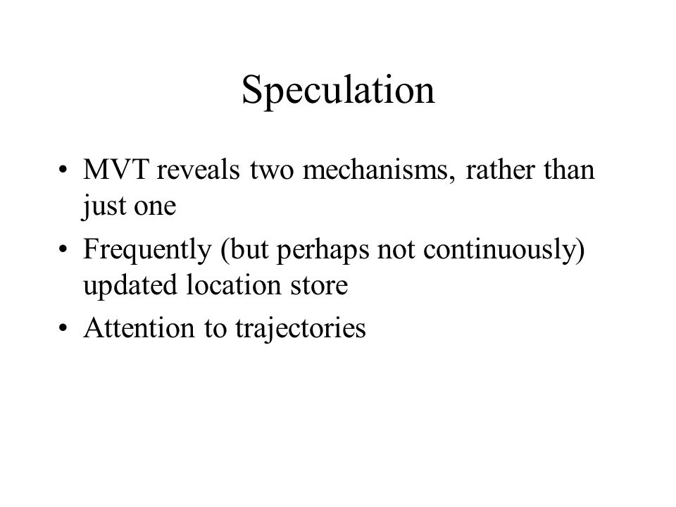 Speculation MVT reveals two mechanisms, rather than just one Frequently (but perhaps not continuously) updated location store Attention to trajectorie