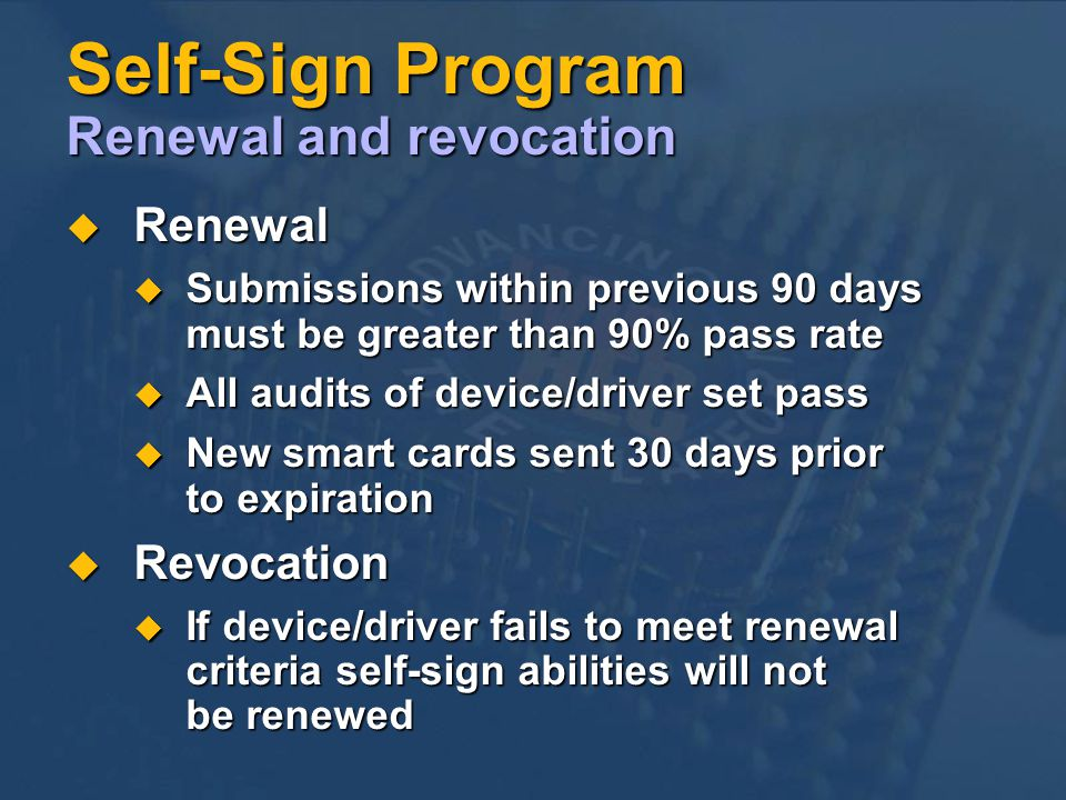 Self-Sign Program Renewal and revocation Renewal Renewal Submissions within previous 90 days must be greater than 90% pass rate Submissions within previous 90 days must be greater than 90% pass rate All audits of device/driver set pass All audits of device/driver set pass New smart cards sent 30 days prior to expiration New smart cards sent 30 days prior to expiration Revocation Revocation If device/driver fails to meet renewal criteria self-sign abilities will not be renewed If device/driver fails to meet renewal criteria self-sign abilities will not be renewed