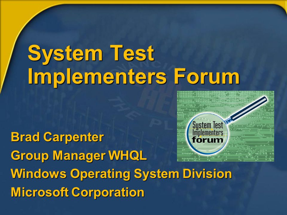 System Test Implementers Forum Brad Carpenter Group Manager WHQL Windows Operating System Division Microsoft Corporation