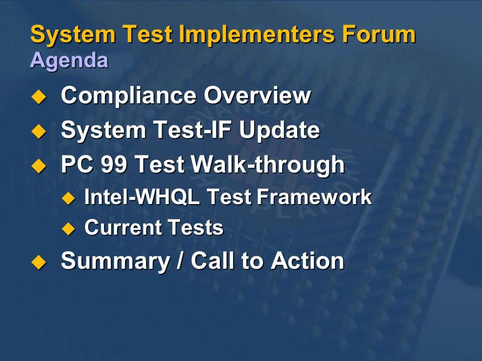 System Test Implementers Forum Agenda Compliance Overview Compliance Overview System Test-IF Update System Test-IF Update PC 99 Test Walk-through PC 99 Test Walk-through Intel-WHQL Test Framework Intel-WHQL Test Framework Current Tests Current Tests Summary / Call to Action Summary / Call to Action