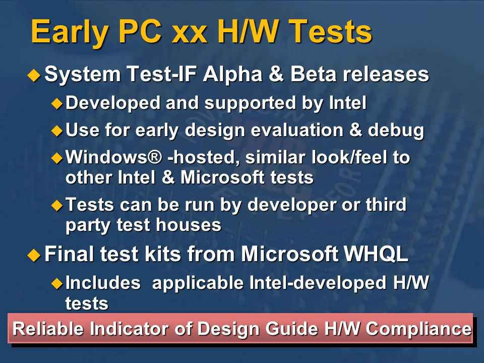 Early PC xx H/W Tests System Test-IF Alpha & Beta releases System Test-IF Alpha & Beta releases Developed and supported by Intel Developed and supported by Intel Use for early design evaluation & debug Use for early design evaluation & debug Windows® -hosted, similar look/feel to other Intel & Microsoft tests Windows® -hosted, similar look/feel to other Intel & Microsoft tests Tests can be run by developer or third party test houses Tests can be run by developer or third party test houses Final test kits from Microsoft WHQL Final test kits from Microsoft WHQL Includes applicable Intel-developed H/W tests Includes applicable Intel-developed H/W tests Reliable Indicator of Design Guide H/W Compliance