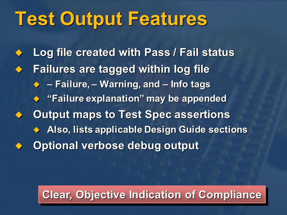 Log file created with Pass / Fail status Log file created with Pass / Fail status Failures are tagged within log file Failures are tagged within log file – Failure, – Warning, and – Info tags – Failure, – Warning, and – Info tags Failure explanation may be appended Failure explanation may be appended Output maps to Test Spec assertions Output maps to Test Spec assertions Also, lists applicable Design Guide sections Also, lists applicable Design Guide sections Optional verbose debug output Optional verbose debug output Test Output Features Clear, Objective Indication of Compliance