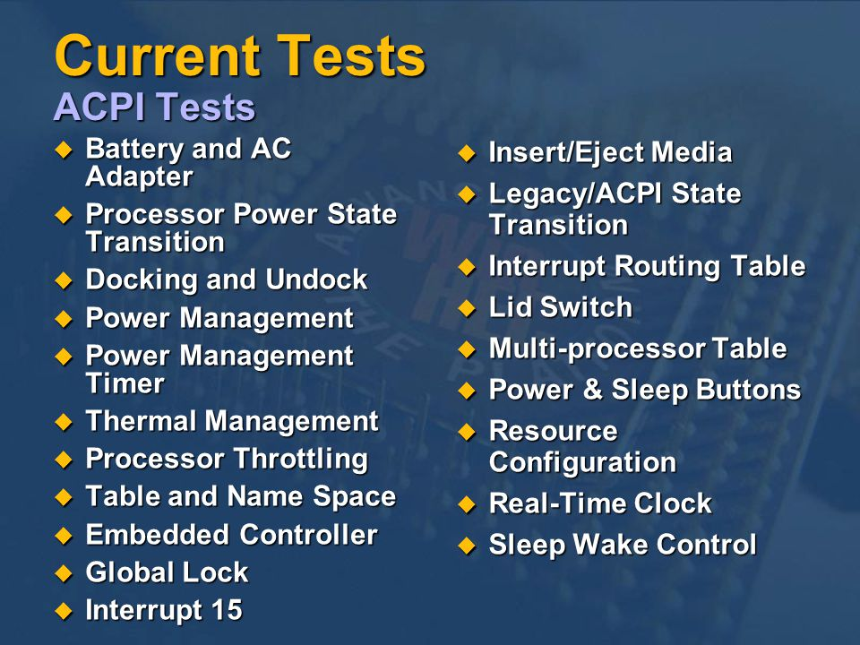 Current Tests ACPI Tests Battery and AC Adapter Battery and AC Adapter Processor Power State Transition Processor Power State Transition Docking and Undock Docking and Undock Power Management Power Management Power Management Timer Power Management Timer Thermal Management Thermal Management Processor Throttling Processor Throttling Table and Name Space Table and Name Space Embedded Controller Embedded Controller Global Lock Global Lock Interrupt 15 Interrupt 15 Insert/Eject Media Insert/Eject Media Legacy/ACPI State Transition Legacy/ACPI State Transition Interrupt Routing Table Interrupt Routing Table Lid Switch Lid Switch Multi-processor Table Multi-processor Table Power & Sleep Buttons Power & Sleep Buttons Resource Configuration Resource Configuration Real-Time Clock Real-Time Clock Sleep Wake Control Sleep Wake Control