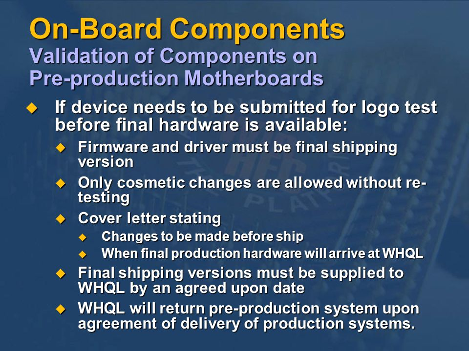 On-Board Components Validation of Components on Pre-production Motherboards If device needs to be submitted for logo test before final hardware is available: If device needs to be submitted for logo test before final hardware is available: Firmware and driver must be final shipping version Firmware and driver must be final shipping version Only cosmetic changes are allowed without re- testing Only cosmetic changes are allowed without re- testing Cover letter stating Cover letter stating Changes to be made before ship Changes to be made before ship When final production hardware will arrive at WHQL When final production hardware will arrive at WHQL Final shipping versions must be supplied to WHQL by an agreed upon date Final shipping versions must be supplied to WHQL by an agreed upon date WHQL will return pre-production system upon agreement of delivery of production systems.