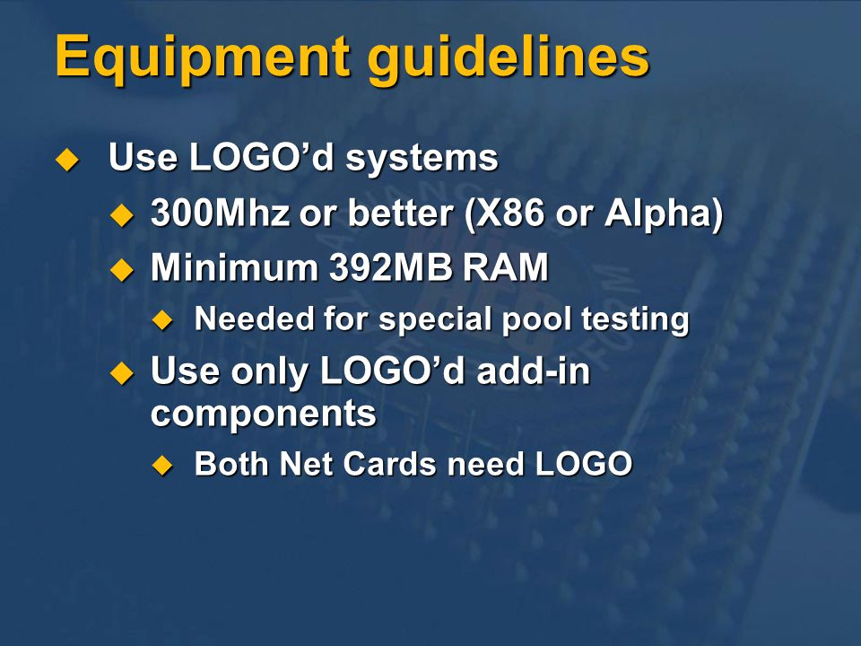 Equipment guidelines Use LOGOd systems Use LOGOd systems 300Mhz or better (X86 or Alpha) 300Mhz or better (X86 or Alpha) Minimum 392MB RAM Minimum 392MB RAM Needed for special pool testing Needed for special pool testing Use only LOGOd add-in components Use only LOGOd add-in components Both Net Cards need LOGO Both Net Cards need LOGO