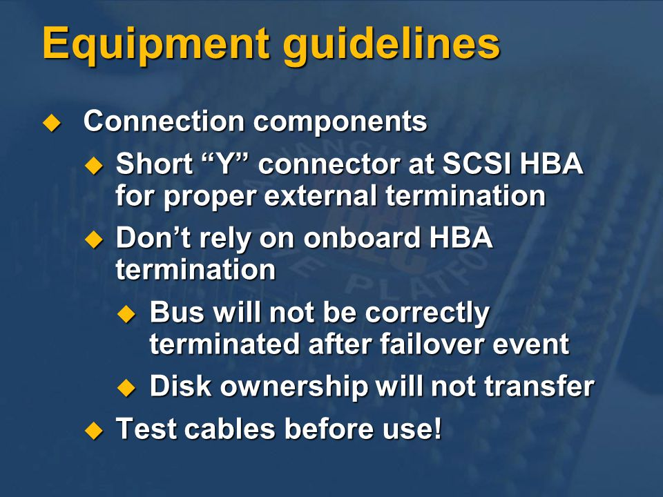 Equipment guidelines Connection components Connection components Short Y connector at SCSI HBA for proper external termination Short Y connector at SCSI HBA for proper external termination Dont rely on onboard HBA termination Dont rely on onboard HBA termination Bus will not be correctly terminated after failover event Bus will not be correctly terminated after failover event Disk ownership will not transfer Disk ownership will not transfer Test cables before use.