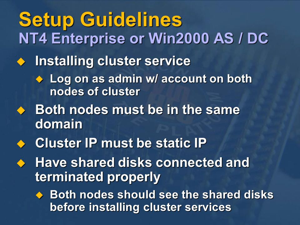 Setup Guidelines NT4 Enterprise or Win2000 AS / DC Installing cluster service Installing cluster service Log on as admin w/ account on both nodes of cluster Log on as admin w/ account on both nodes of cluster Both nodes must be in the same domain Both nodes must be in the same domain Cluster IP must be static IP Cluster IP must be static IP Have shared disks connected and terminated properly Have shared disks connected and terminated properly Both nodes should see the shared disks before installing cluster services Both nodes should see the shared disks before installing cluster services
