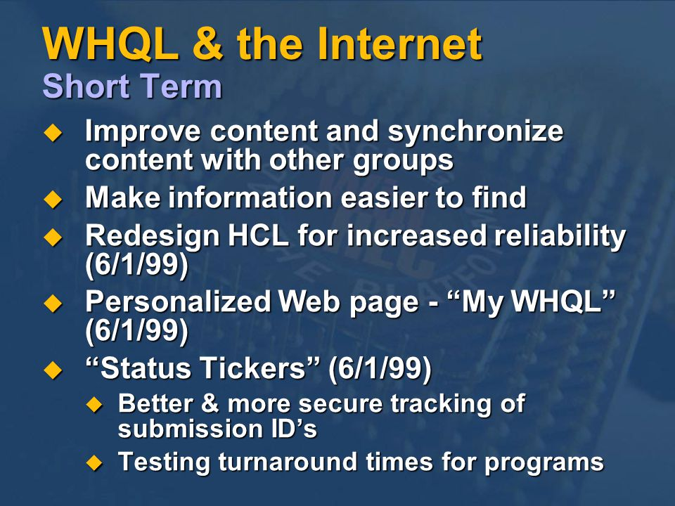 WHQL & the Internet Short Term Improve content and synchronize content with other groups Improve content and synchronize content with other groups Make information easier to find Make information easier to find Redesign HCL for increased reliability (6/1/99) Redesign HCL for increased reliability (6/1/99) Personalized Web page - My WHQL (6/1/99) Personalized Web page - My WHQL (6/1/99) Status Tickers (6/1/99) Status Tickers (6/1/99) Better & more secure tracking of submission IDs Better & more secure tracking of submission IDs Testing turnaround times for programs Testing turnaround times for programs