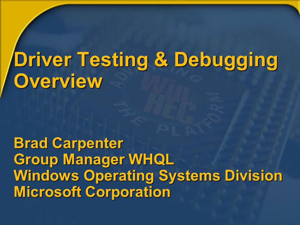 Driver Testing & Debugging Overview Brad Carpenter Group Manager WHQL Windows Operating Systems Division Microsoft Corporation