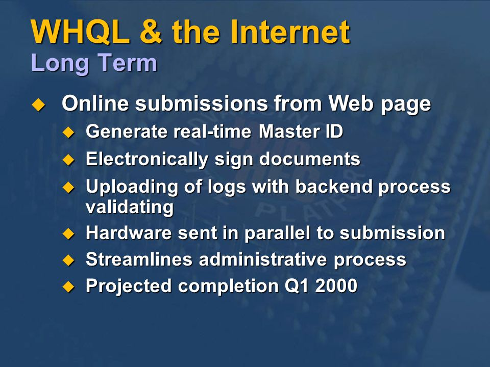 WHQL & the Internet Long Term Online submissions from Web page Online submissions from Web page Generate real-time Master ID Generate real-time Master ID Electronically sign documents Electronically sign documents Uploading of logs with backend process validating Uploading of logs with backend process validating Hardware sent in parallel to submission Hardware sent in parallel to submission Streamlines administrative process Streamlines administrative process Projected completion Q1 2000 Projected completion Q1 2000