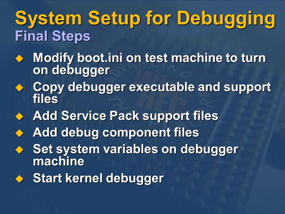System Setup for Debugging Final Steps Modify boot.ini on test machine to turn on debugger Modify boot.ini on test machine to turn on debugger Copy debugger executable and support files Copy debugger executable and support files Add Service Pack support files Add Service Pack support files Add debug component files Add debug component files Set system variables on debugger machine Set system variables on debugger machine Start kernel debugger Start kernel debugger