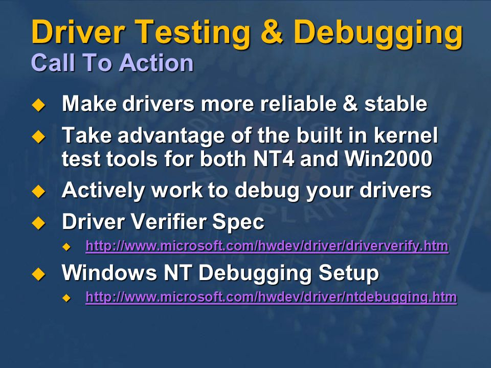 Driver Testing & Debugging Call To Action Make drivers more reliable & stable Make drivers more reliable & stable Take advantage of the built in kernel test tools for both NT4 and Win2000 Take advantage of the built in kernel test tools for both NT4 and Win2000 Actively work to debug your drivers Actively work to debug your drivers Driver Verifier Spec Driver Verifier Spec http://www.microsoft.com/hwdev/driver/driververify.htm http://www.microsoft.com/hwdev/driver/driververify.htm http://www.microsoft.com/hwdev/driver/driververify.htm Windows NT Debugging Setup Windows NT Debugging Setup http://www.microsoft.com/hwdev/driver/ntdebugging.htm http://www.microsoft.com/hwdev/driver/ntdebugging.htm http://www.microsoft.com/h
