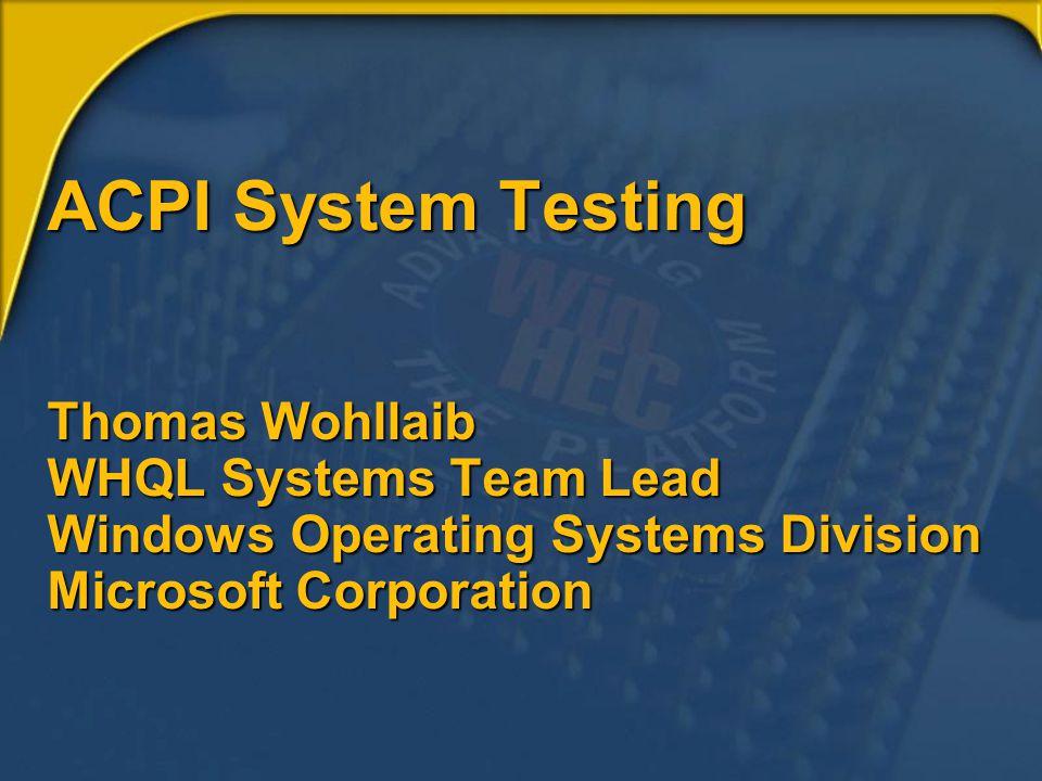 ACPI System Testing Thomas Wohllaib WHQL Systems Team Lead Windows Operating Systems Division Microsoft Corporation