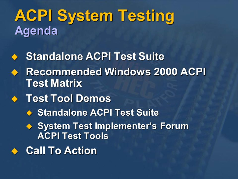 ACPI System Testing Agenda Standalone ACPI Test Suite Standalone ACPI Test Suite Recommended Windows 2000 ACPI Test Matrix Recommended Windows 2000 ACPI Test Matrix Test Tool Demos Test Tool Demos Standalone ACPI Test Suite Standalone ACPI Test Suite System Test Implementers Forum ACPI Test Tools System Test Implementers Forum ACPI Test Tools Call To Action Call To Action