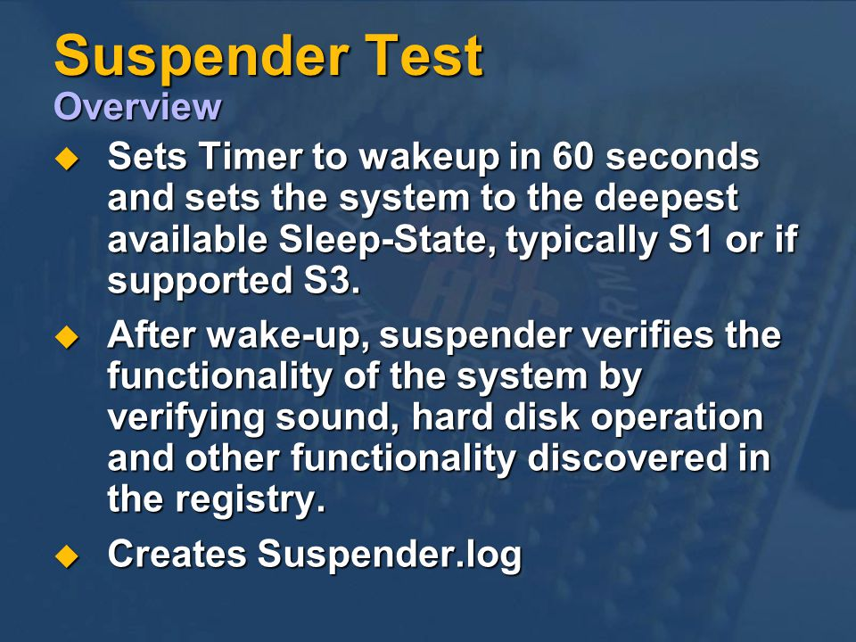 Suspender Test Overview Sets Timer to wakeup in 60 seconds and sets the system to the deepest available Sleep-State, typically S1 or if supported S3.