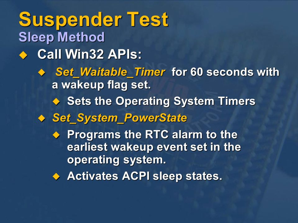 Suspender Test Sleep Method Call Win32 APIs: Call Win32 APIs: Set_Waitable_Timer for 60 seconds with a wakeup flag set.