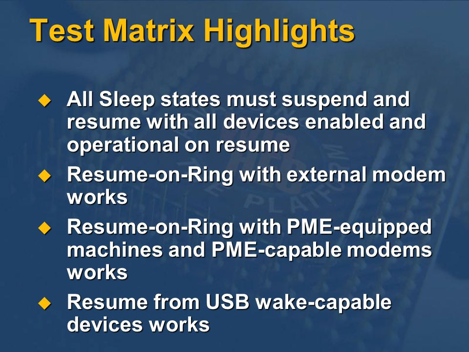 Test Matrix Highlights All Sleep states must suspend and resume with all devices enabled and operational on resume All Sleep states must suspend and resume with all devices enabled and operational on resume Resume-on-Ring with external modem works Resume-on-Ring with external modem works Resume-on-Ring with PME-equipped machines and PME-capable modems works Resume-on-Ring with PME-equipped machines and PME-capable modems works Resume from USB wake-capable devices works Resume from USB wake-capable devices works