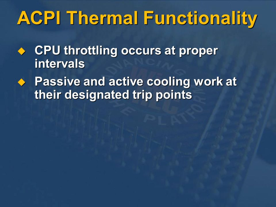 ACPI Thermal Functionality CPU throttling occurs at proper intervals CPU throttling occurs at proper intervals Passive and active cooling work at their designated trip points Passive and active cooling work at their designated trip points