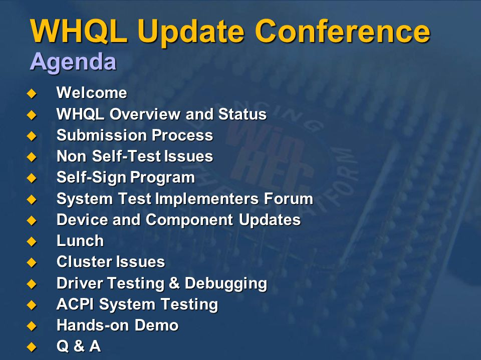 WHQL Update Conference Agenda Welcome Welcome WHQL Overview and Status WHQL Overview and Status Submission Process Submission Process Non Self-Test Issues Non Self-Test Issues Self-Sign Program Self-Sign Program System Test Implementers Forum System Test Implementers Forum Device and Component Updates Device and Component Updates Lunch Lunch Cluster Issues Cluster Issues Driver Testing & Debugging Driver Testing & Debugging ACPI System Testing ACPI System Testing Hands-on Demo Hands-on Demo Q & A Q & A