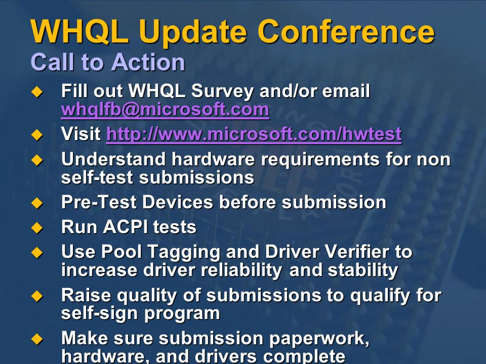 WHQL Update Conference Call to Action Fill out WHQL Survey and/or email whqlfb@microsoft.com Fill out WHQL Survey and/or email whqlfb@microsoft.com Visit http://www.microsoft.com/hwtest Visit http://www.microsoft.com/hwtesthttp://www.microsoft.com/hwtest Understand hardware requirements for non self-test submissions Understand hardware requirements for non self-test submissions Pre-Test Devices before submission Pre-Test Devices before submission Run ACPI tests Run ACPI tests Use Pool Tagging and Driver Verifier to increase driver reliability and stability Use Pool Tagging and Driver Verifier to increase driver reliability and stability Raise quality of submissions to qualify for self-sign program Raise quality of submissions to qualify for self-sign program Make sure submission paperwork, hardware, and drivers complete Make sure submission paperwork, hardware, and drivers complete