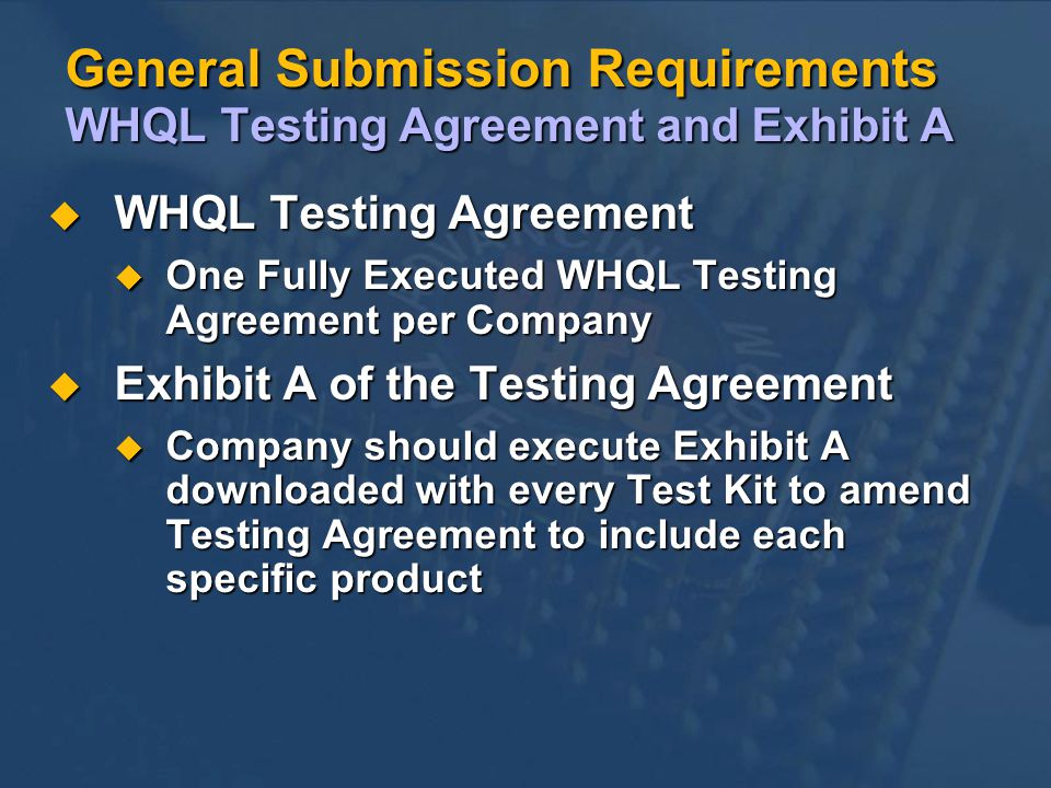 General Submission Requirements WHQL Testing Agreement and Exhibit A u WHQL Testing Agreement u One Fully Executed WHQL Testing Agreement per Company u Exhibit A of the Testing Agreement u Company should execute Exhibit A downloaded with every Test Kit to amend Testing Agreement to include each specific product