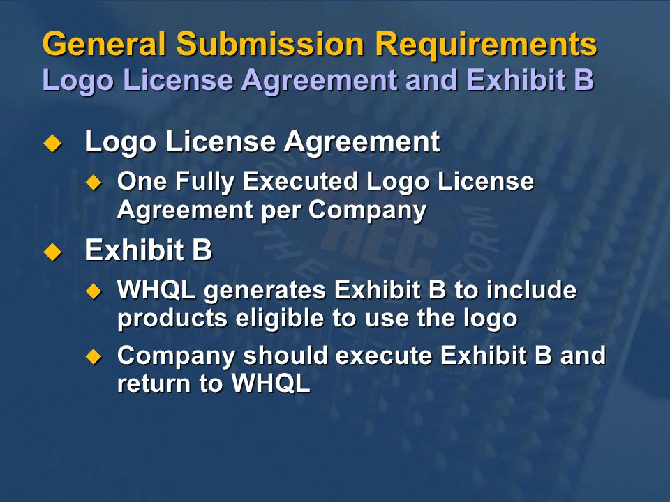 General Submission Requirements Logo License Agreement and Exhibit B u Logo License Agreement u One Fully Executed Logo License Agreement per Company u Exhibit B u WHQL generates Exhibit B to include products eligible to use the logo u Company should execute Exhibit B and return to WHQL
