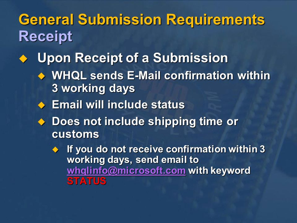 General Submission Requirements Receipt Upon Receipt of a Submission Upon Receipt of a Submission WHQL sends E-Mail confirmation within 3 working days WHQL sends E-Mail confirmation within 3 working days Email will include status Email will include status Does not include shipping time or customs Does not include shipping time or customs u If you do not receive confirmation within 3 working days, send email to whqlinfo@microsoft.com with keyword STATUS