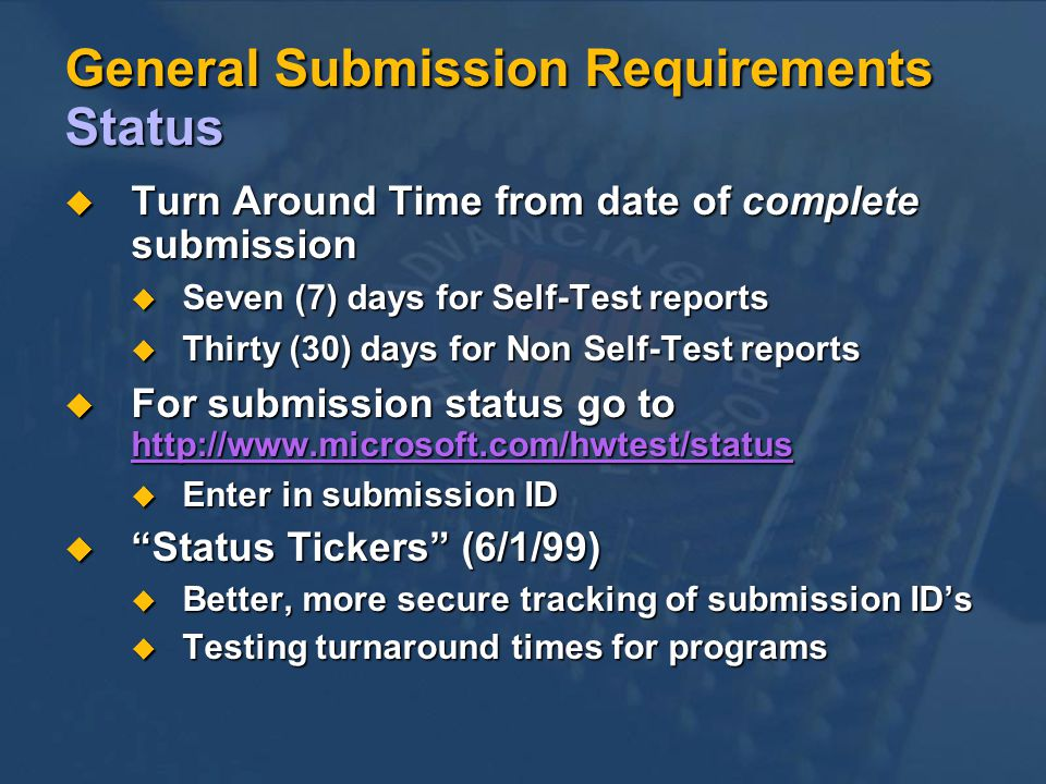 General Submission Requirements Status Turn Around Time from date of complete submission Turn Around Time from date of complete submission Seven (7) days for Self-Test reports Seven (7) days for Self-Test reports Thirty (30) days for Non Self-Test reports Thirty (30) days for Non Self-Test reports For submission status go to http://www.microsoft.com/hwtest/status For submission status go to http://www.microsoft.com/hwtest/status http://www.microsoft.com/hwtest/status Enter in submission ID Enter in submission ID Status Tickers (6/1/99) Status Tickers (6/1/99) Better, more secure tracking of submission IDs Better, more secure tracking of submission IDs Testing turnaround times for programs Testing turnaround times for programs