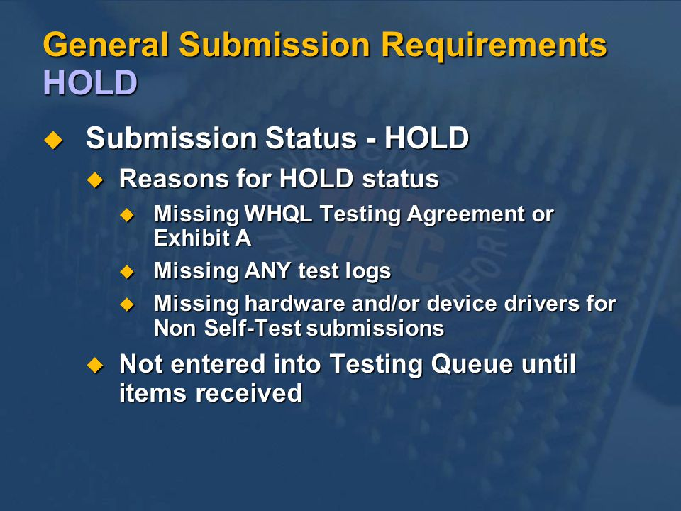 General Submission Requirements HOLD Submission Status - HOLD Submission Status - HOLD Reasons for HOLD status Reasons for HOLD status Missing WHQL Testing Agreement or Exhibit A Missing WHQL Testing Agreement or Exhibit A Missing ANY test logs Missing ANY test logs Missing hardware and/or device drivers for Non Self-Test submissions Missing hardware and/or device drivers for Non Self-Test submissions Not entered into Testing Queue until items received Not entered into Testing Queue until items received