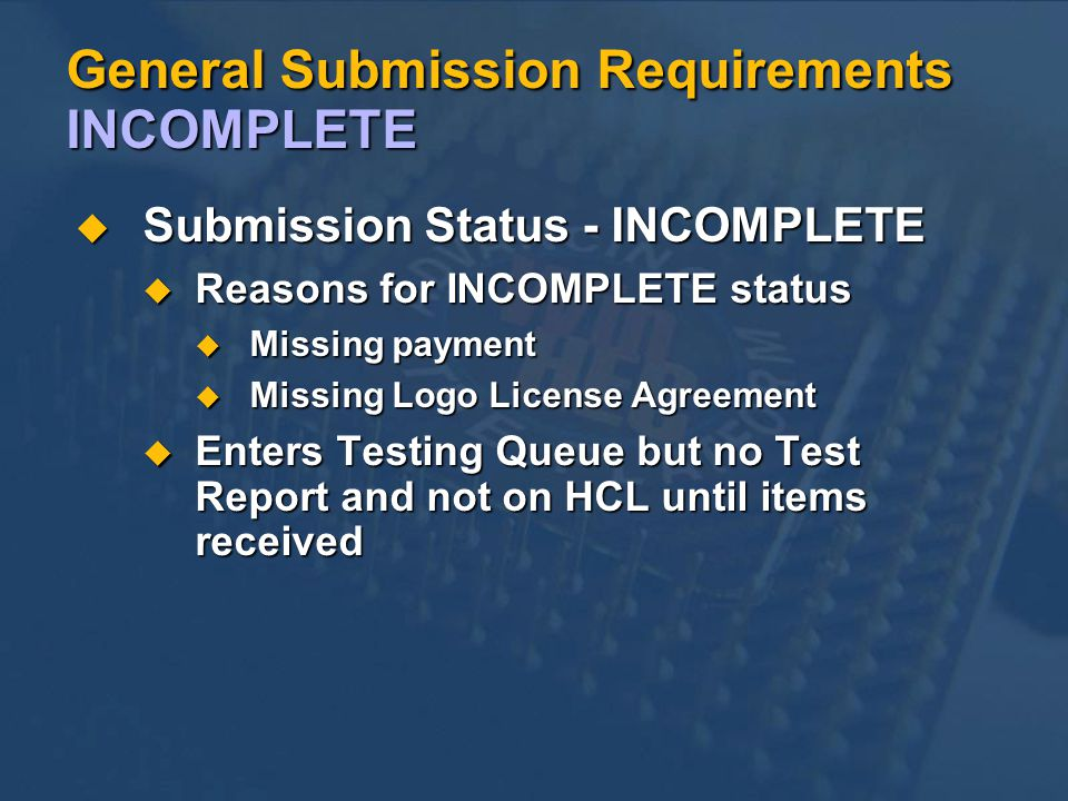 General Submission Requirements INCOMPLETE Submission Status - INCOMPLETE Submission Status - INCOMPLETE Reasons for INCOMPLETE status Reasons for INCOMPLETE status Missing payment Missing payment Missing Logo License Agreement Missing Logo License Agreement Enters Testing Queue but no Test Report and not on HCL until items received Enters Testing Queue but no Test Report and not on HCL until items received