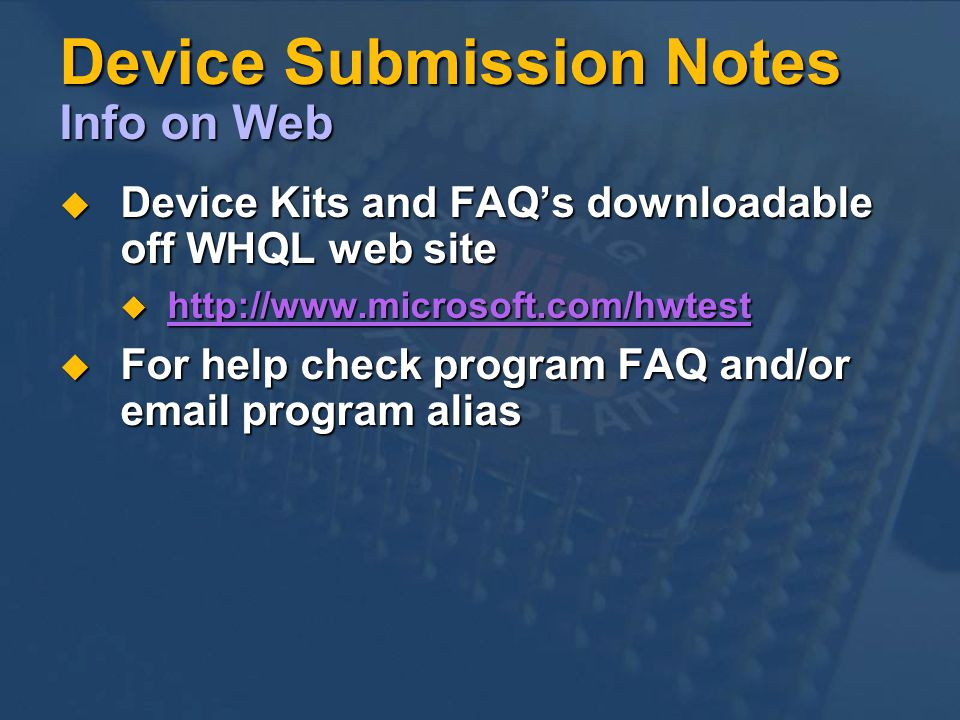 Device Submission Notes Info on Web Device Kits and FAQs downloadable off WHQL web site Device Kits and FAQs downloadable off WHQL web site http://www.microsoft.com/hwtest http://www.microsoft.com/hwtest http://www.microsoft.com/hwtest For help check program FAQ and/or email program alias For help check program FAQ and/or email program alias