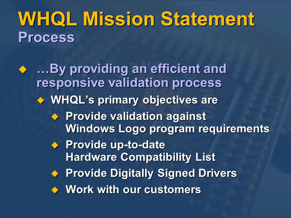 WHQL Mission Statement Process …By providing an efficient and responsive validation process …By providing an efficient and responsive validation process WHQLs primary objectives are WHQLs primary objectives are Provide validation against Windows Logo program requirements Provide validation against Windows Logo program requirements Provide up-to-date Hardware Compatibility List Provide up-to-date Hardware Compatibility List Provide Digitally Signed Drivers Provide Digitally Signed Drivers Work with our customers Work with our customers