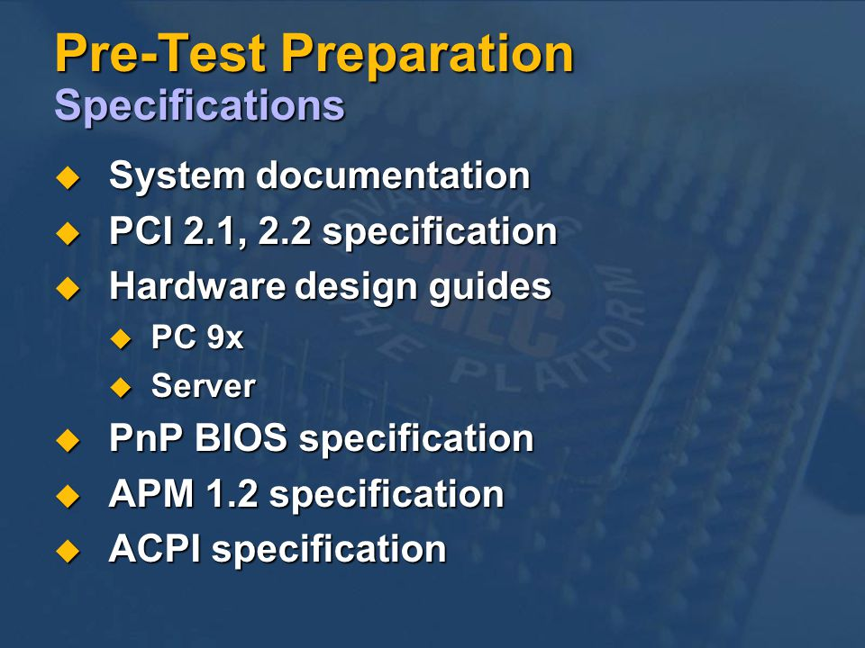 Pre-Test Preparation Specifications System documentation System documentation PCI 2.1, 2.2 specification PCI 2.1, 2.2 specification Hardware design guides Hardware design guides PC 9x PC 9x Server Server PnP BIOS specification PnP BIOS specification APM 1.2 specification APM 1.2 specification ACPI specification ACPI specification