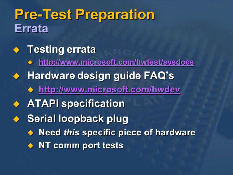 Pre-Test Preparation Errata Testing errata Testing errata http://www.microsoft.com/hwtest/sysdocs http://www.microsoft.com/hwtest/sysdocs Hardware design guide FAQs Hardware design guide FAQs http://www.microsoft.com/hwdev http://www.microsoft.com/hwdev ATAPI specification ATAPI specification Serial loopback plug Serial loopback plug Need this specific piece of hardware Need this specific piece of hardware NT comm port tests NT comm port tests