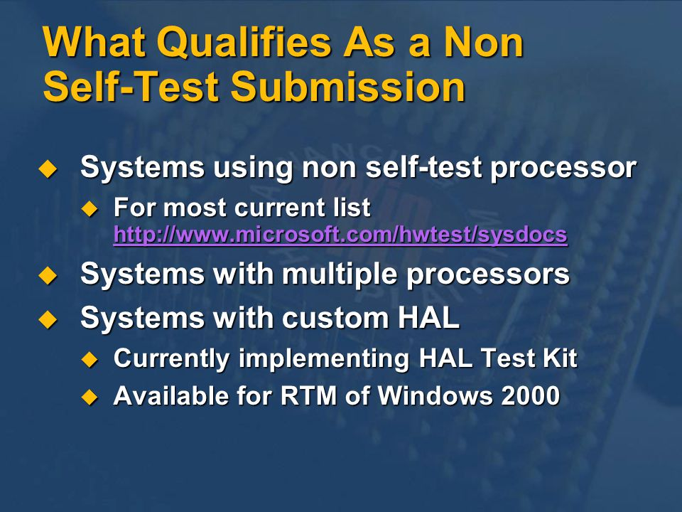 What Qualifies As a Non Self-Test Submission Systems using non self-test processor Systems using non self-test processor For most current list http://www.microsoft.com/hwtest/sysdocs For most current list http://www.microsoft.com/hwtest/sysdocswww.microsoft.com/hwtest/sysdocs Systems with multiple processors Systems with multiple processors Systems with custom HAL Systems with custom HAL Currently implementing HAL Test Kit Currently implementing HAL Test Kit Available for RTM of Windows 2000 Available for RTM of Windows 2000