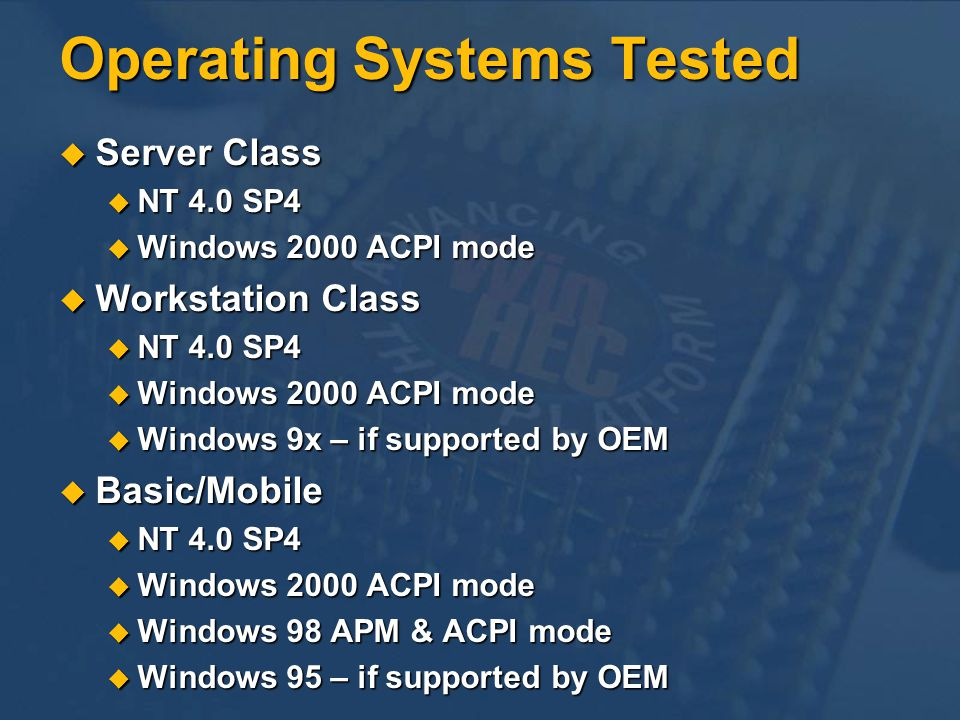 Operating Systems Tested Server Class Server Class NT 4.0 SP4 NT 4.0 SP4 Windows 2000 ACPI mode Windows 2000 ACPI mode Workstation Class Workstation Class NT 4.0 SP4 NT 4.0 SP4 Windows 2000 ACPI mode Windows 2000 ACPI mode Windows 9x – if supported by OEM Windows 9x – if supported by OEM Basic/Mobile Basic/Mobile NT 4.0 SP4 NT 4.0 SP4 Windows 2000 ACPI mode Windows 2000 ACPI mode Windows 98 APM & ACPI mode Windows 98 APM & ACPI mode Windows 95 – if supported by OEM Windows 95 – if supported by OEM