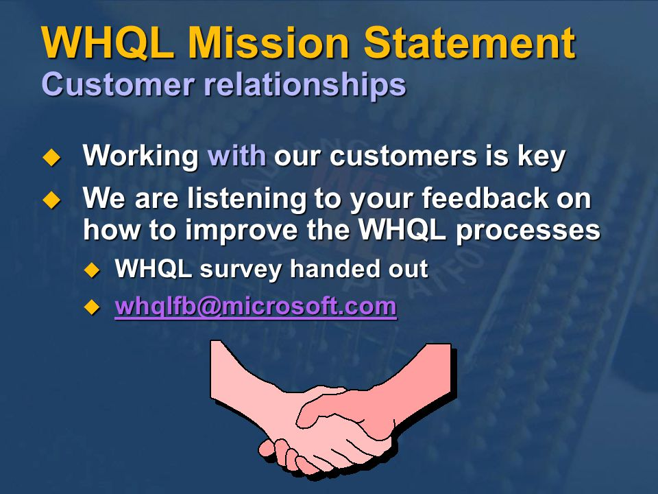 WHQL Mission Statement Customer relationships Working with our customers is key Working with our customers is key We are listening to your feedback on how to improve the WHQL processes We are listening to your feedback on how to improve the WHQL processes WHQL survey handed out WHQL survey handed out whqlfb@microsoft.com whqlfb@microsoft.com