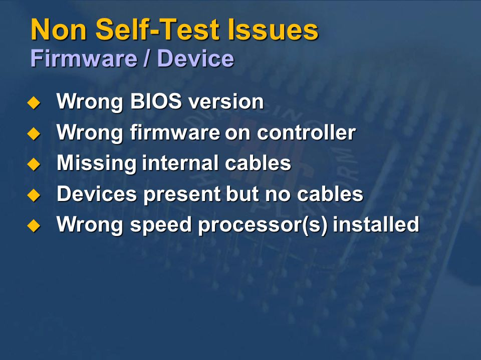 Non Self-Test Issues Firmware / Device Wrong BIOS version Wrong BIOS version Wrong firmware on controller Wrong firmware on controller Missing internal cables Missing internal cables Devices present but no cables Devices present but no cables Wrong speed processor(s) installed Wrong speed processor(s) installed