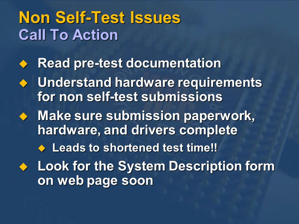 Non Self-Test Issues Call To Action Read pre-test documentation Read pre-test documentation Understand hardware requirements for non self-test submissions Understand hardware requirements for non self-test submissions Make sure submission paperwork, hardware, and drivers complete Make sure submission paperwork, hardware, and drivers complete Leads to shortened test time!.