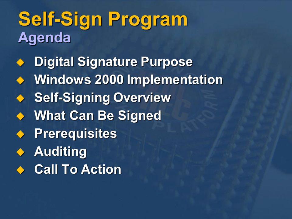 Self-Sign Program Agenda Digital Signature Purpose Digital Signature Purpose Windows 2000 Implementation Windows 2000 Implementation Self-Signing Overview Self-Signing Overview What Can Be Signed What Can Be Signed Prerequisites Prerequisites Auditing Auditing Call To Action Call To Action