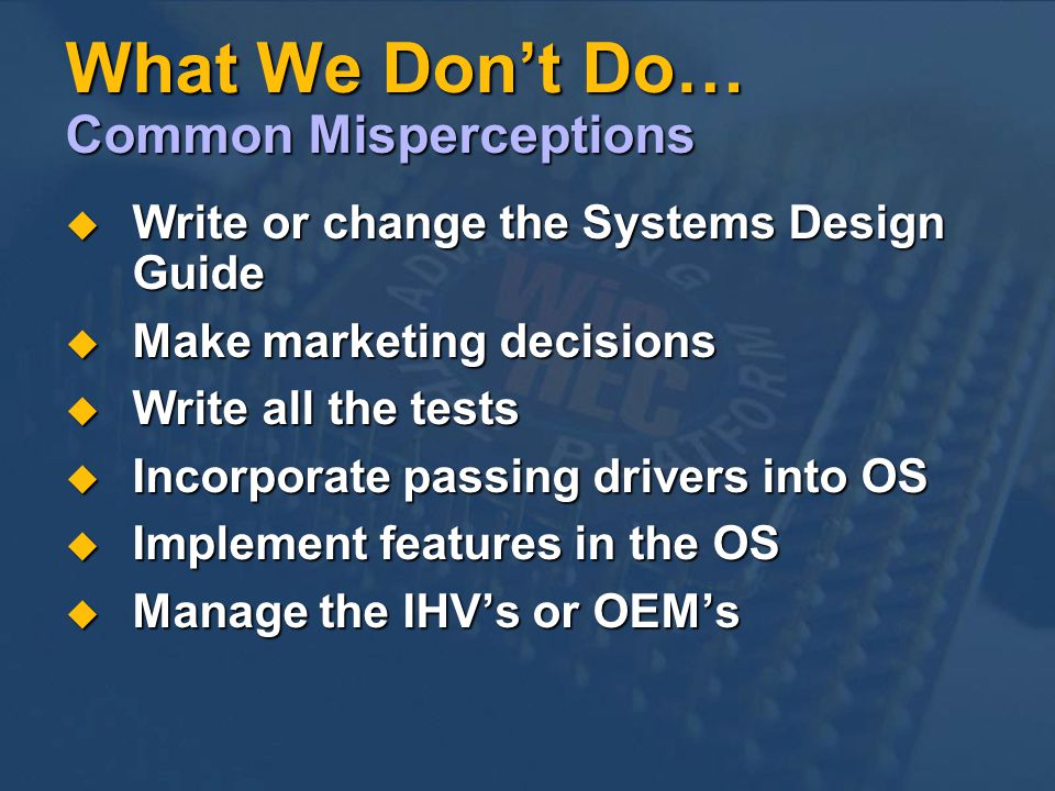 What We Dont Do… Common Misperceptions Write or change the Systems Design Guide Write or change the Systems Design Guide Make marketing decisions Make marketing decisions Write all the tests Write all the tests Incorporate passing drivers into OS Incorporate passing drivers into OS Implement features in the OS Implement features in the OS Manage the IHVs or OEMs Manage the IHVs or OEMs